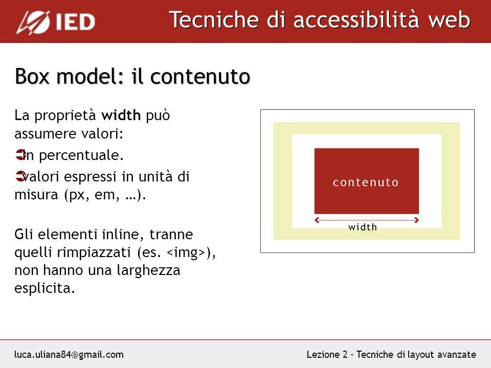 luca.uliana84@gmail.com Tecniche di accessibilità web Lezione 2 - Tecniche di layout avanzate Box model: il contenuto La proprietà width può assumere valori: In percentuale.