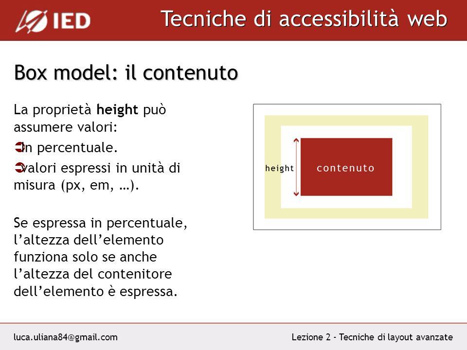 luca.uliana84@gmail.com Tecniche di accessibilità web Lezione 2 - Tecniche di layout avanzate Box model: il contenuto La proprietà height può assumere valori: In percentuale.