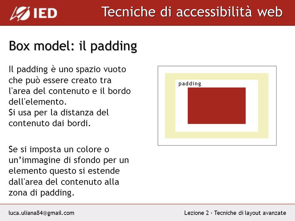 luca.uliana84@gmail.com Tecniche di accessibilità web Lezione 2 - Tecniche di layout avanzate Box model: il padding Il padding è uno spazio vuoto che può essere creato tra l area del contenuto e il bordo dell elemento.