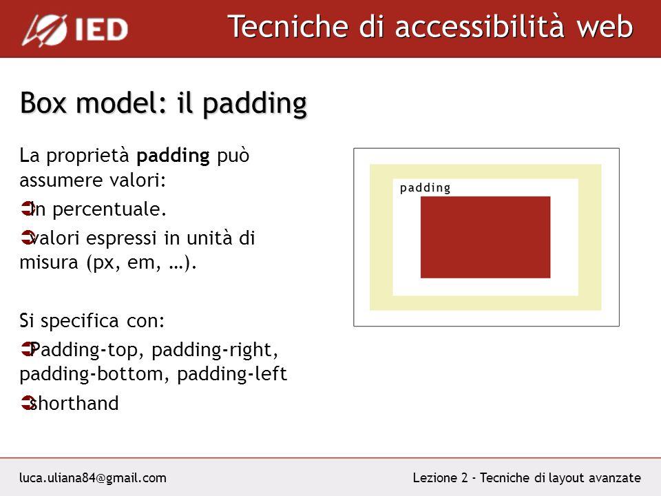 luca.uliana84@gmail.com Tecniche di accessibilità web Lezione 2 - Tecniche di layout avanzate Box model: il padding La proprietà padding può assumere valori: In percentuale.