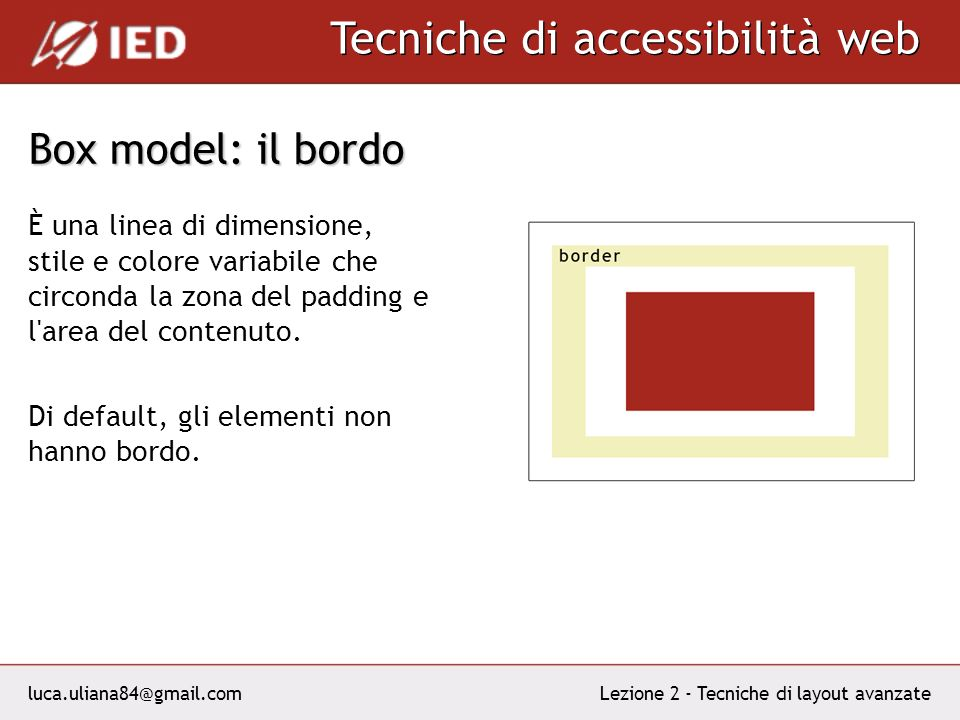 luca.uliana84@gmail.com Tecniche di accessibilità web Lezione 2 - Tecniche di layout avanzate Box model: il bordo La proprietà CSS border si specifica con i valori: Border-top, border-right, border-bottom, border-left Border-style: solid, dashed, dotted Border-color: di solito un valore esadecimale del colore Border-width: thin, medium, thick oppure ununità di misura.