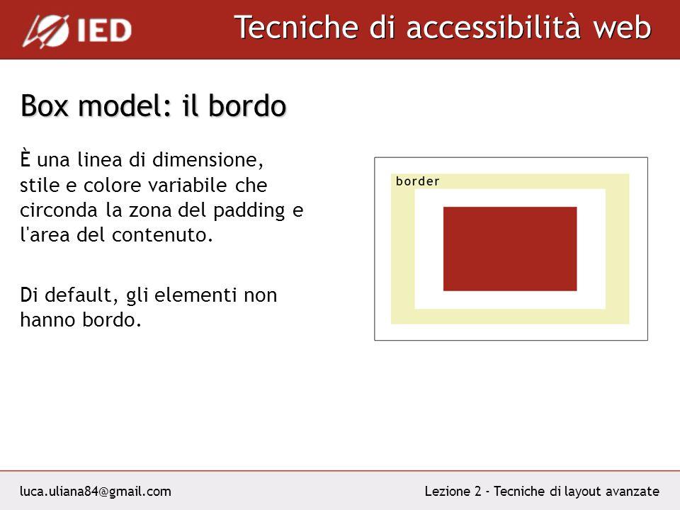 luca.uliana84@gmail.com Tecniche di accessibilità web Lezione 2 - Tecniche di layout avanzate Box model: il bordo È una linea di dimensione, stile e colore variabile che circonda la zona del padding e l area del contenuto.