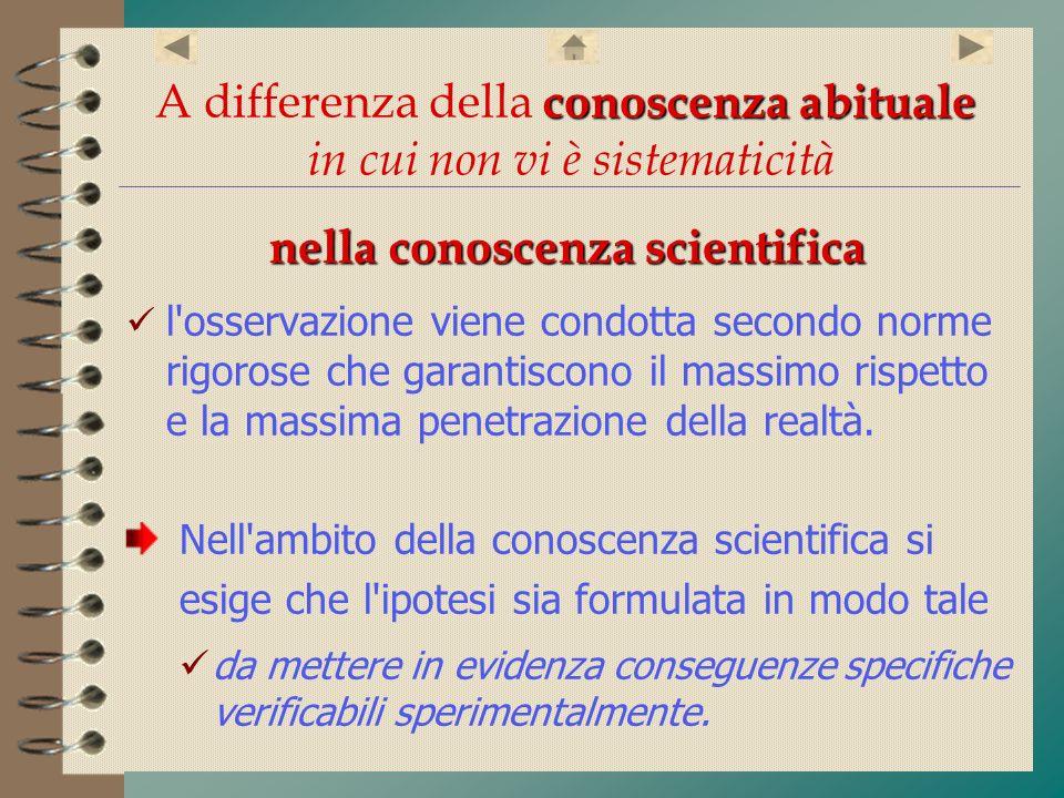 conoscenza abituale A differenza della conoscenza abituale in cui non vi è sistematicità nella conoscenza scientifica l'osservazione viene condotta se