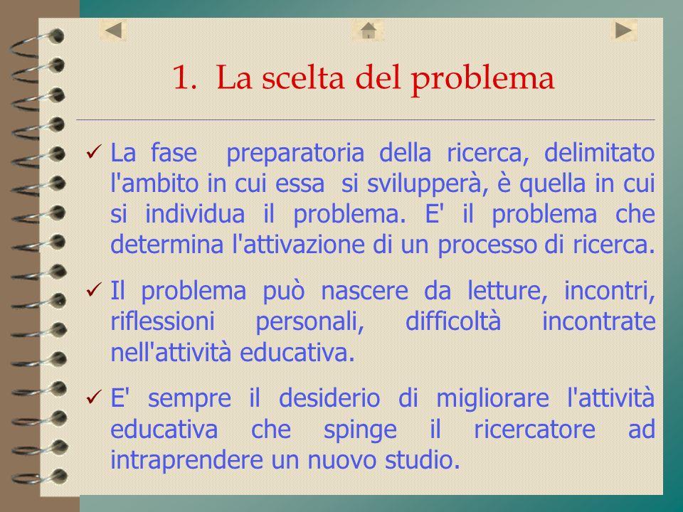 1. La scelta del problema La fase preparatoria della ricerca, delimitato l'ambito in cui essa si svilupperà, è quella in cui si individua il problema.