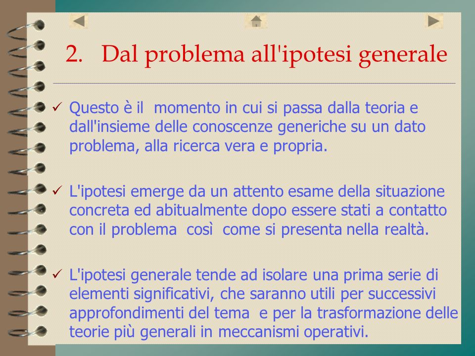 2. Dal problema all'ipotesi generale Questo è il momento in cui si passa dalla teoria e dall'insieme delle conoscenze generiche su un dato problema, a