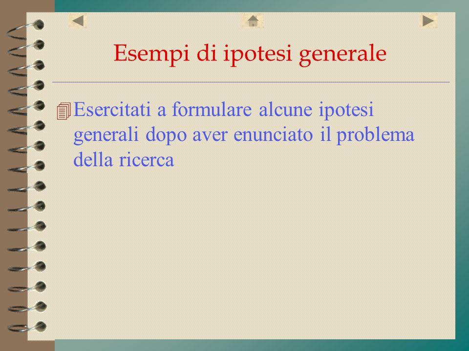 Esempi di ipotesi generale 4 Esercitati a formulare alcune ipotesi generali dopo aver enunciato il problema della ricerca
