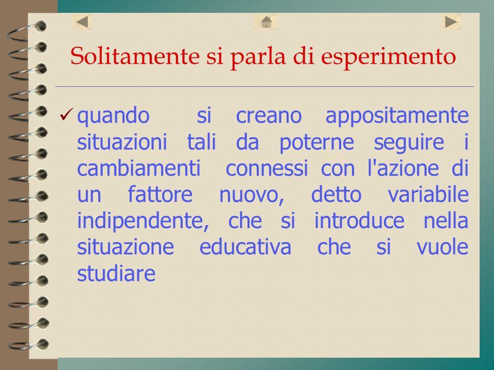 Solitamente si parla di esperimento quando si creano appositamente situazioni tali da poterne seguire i cambiamenti connessi con l'azione di un fattor