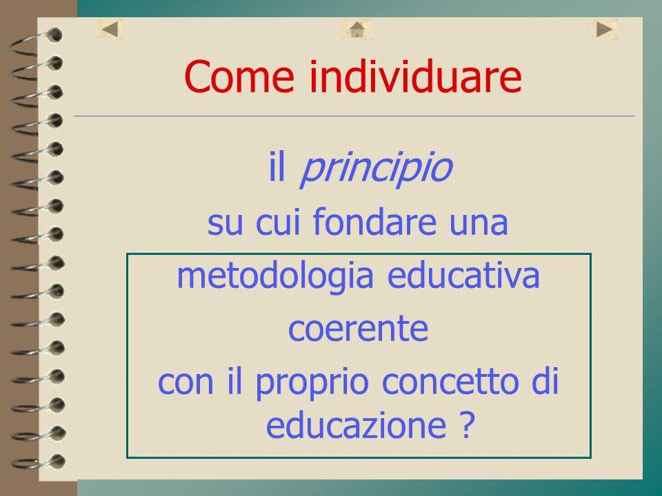 Come individuare il principio su cui fondare una metodologia educativa coerente con il proprio concetto di educazione ?