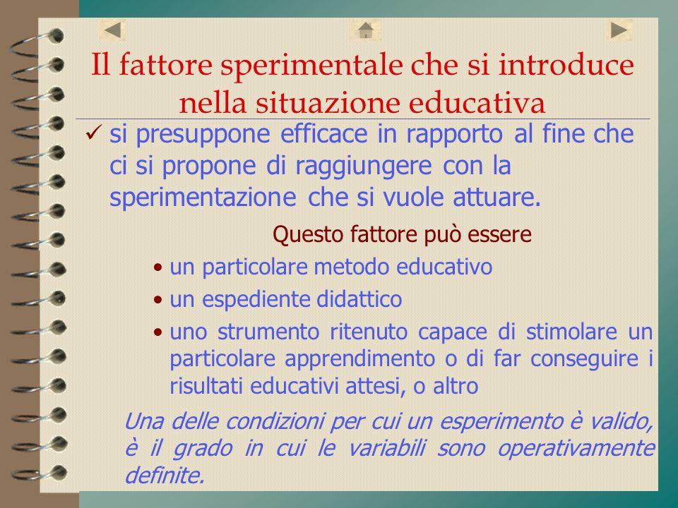 Il fattore sperimentale che si introduce nella situazione educativa si presuppone efficace in rapporto al fine che ci si propone di raggiungere con la