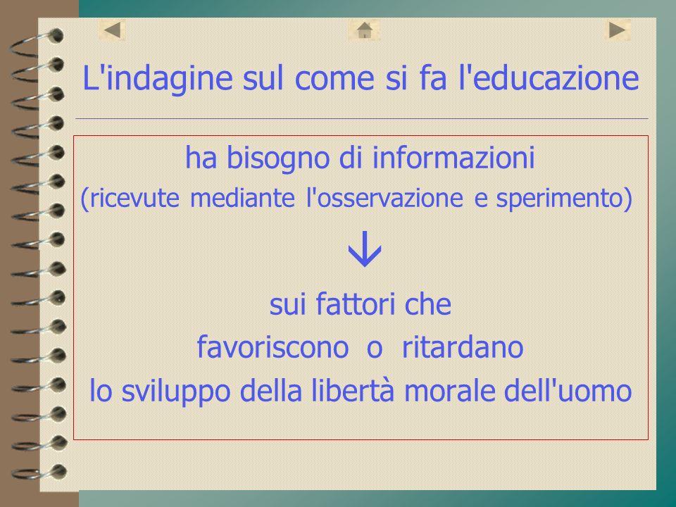 L'indagine sul come si fa l'educazione ha bisogno di informazioni (ricevute mediante l'osservazione e sperimento) sui fattori che favoriscono o ritard
