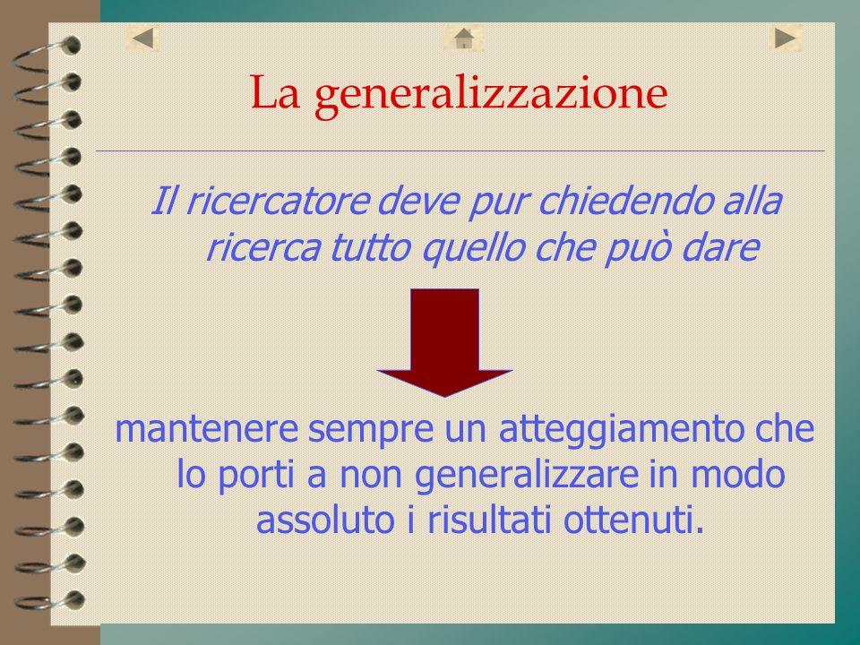La generalizzazione Il ricercatore deve pur chiedendo alla ricerca tutto quello che può dare mantenere sempre un atteggiamento che lo porti a non gene