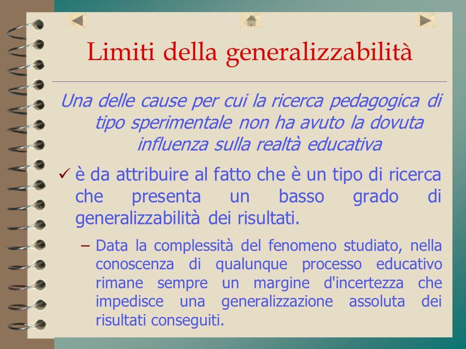 Limiti della generalizzabilità Una delle cause per cui la ricerca pedagogica di tipo sperimentale non ha avuto la dovuta influenza sulla realtà educat