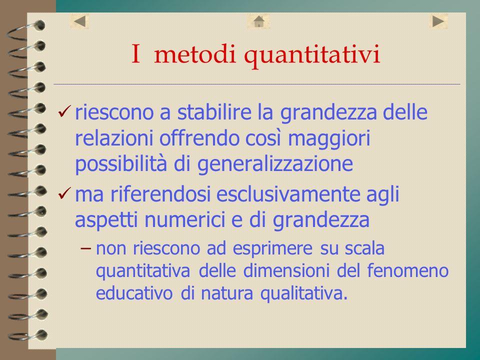 I metodi quantitativi riescono a stabilire la grandezza delle relazioni offrendo così maggiori possibilità di generalizzazione ma riferendosi esclusiv
