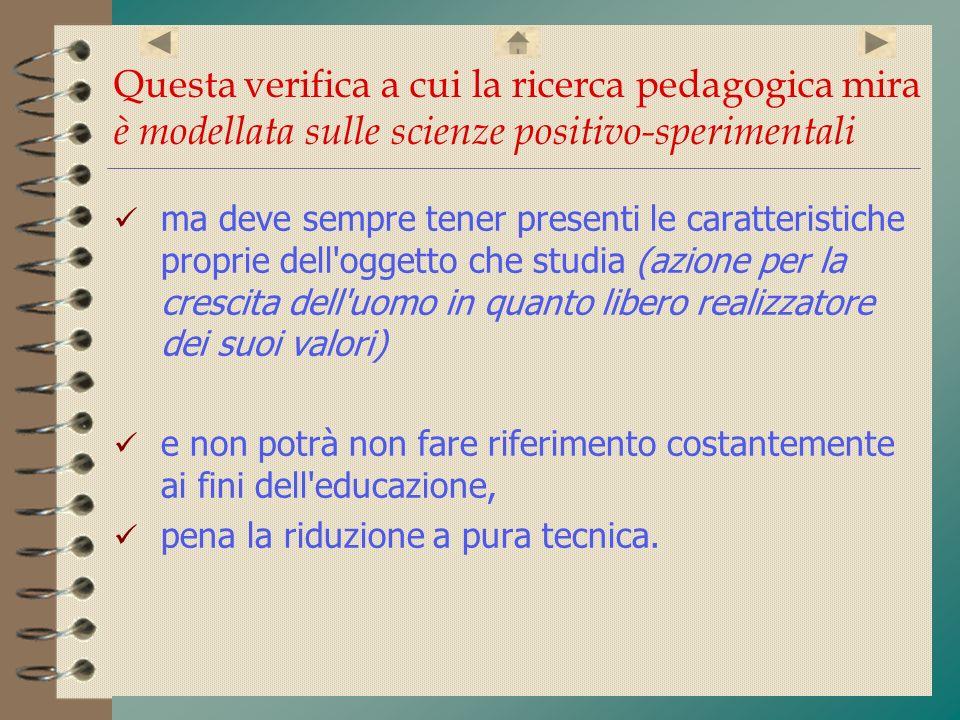 La ricerca pedagogica di tipo positivo-sperimentale si occupa pertanto di tradurre in obiettivi, almeno in parte verificabili i fini dell educazione individuati dall indagine filosofica di mettere a punto i metodi per il loro conseguimento e gli opportuni strumenti di verifica