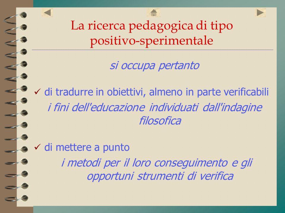 La ricerca pedagogica di tipo positivo-sperimentale si occupa pertanto di tradurre in obiettivi, almeno in parte verificabili i fini dell'educazione i