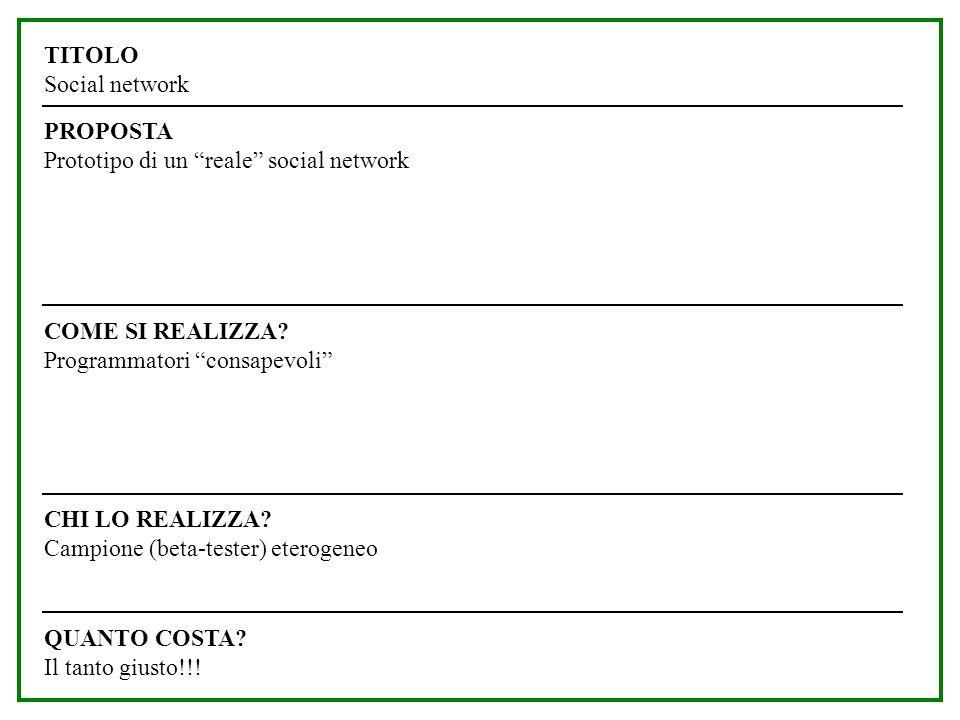 QUANTO COSTA? Il tanto giusto!!! COME SI REALIZZA? Programmatori consapevoli CHI LO REALIZZA? Campione (beta-tester) eterogeneo TITOLO Social network