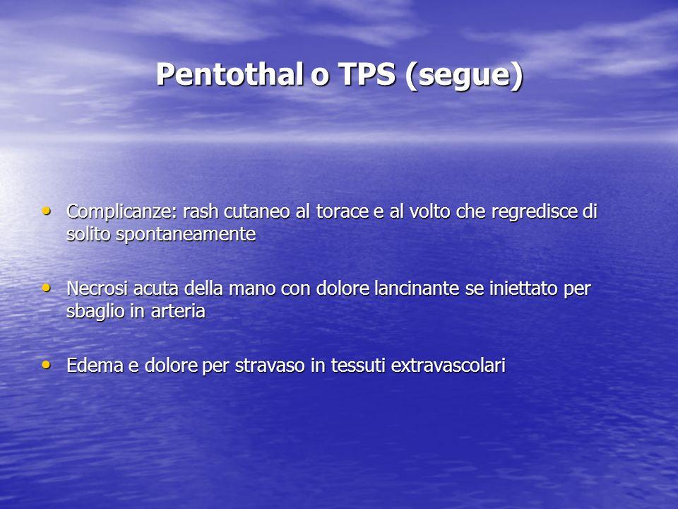 Pentothal o TPS (segue) Complicanze: rash cutaneo al torace e al volto che regredisce di solito spontaneamente Complicanze: rash cutaneo al torace e a