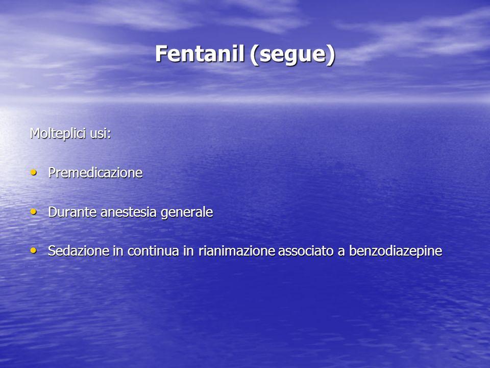 Fentanil (segue) Molteplici usi: Premedicazione Premedicazione Durante anestesia generale Durante anestesia generale Sedazione in continua in rianimaz
