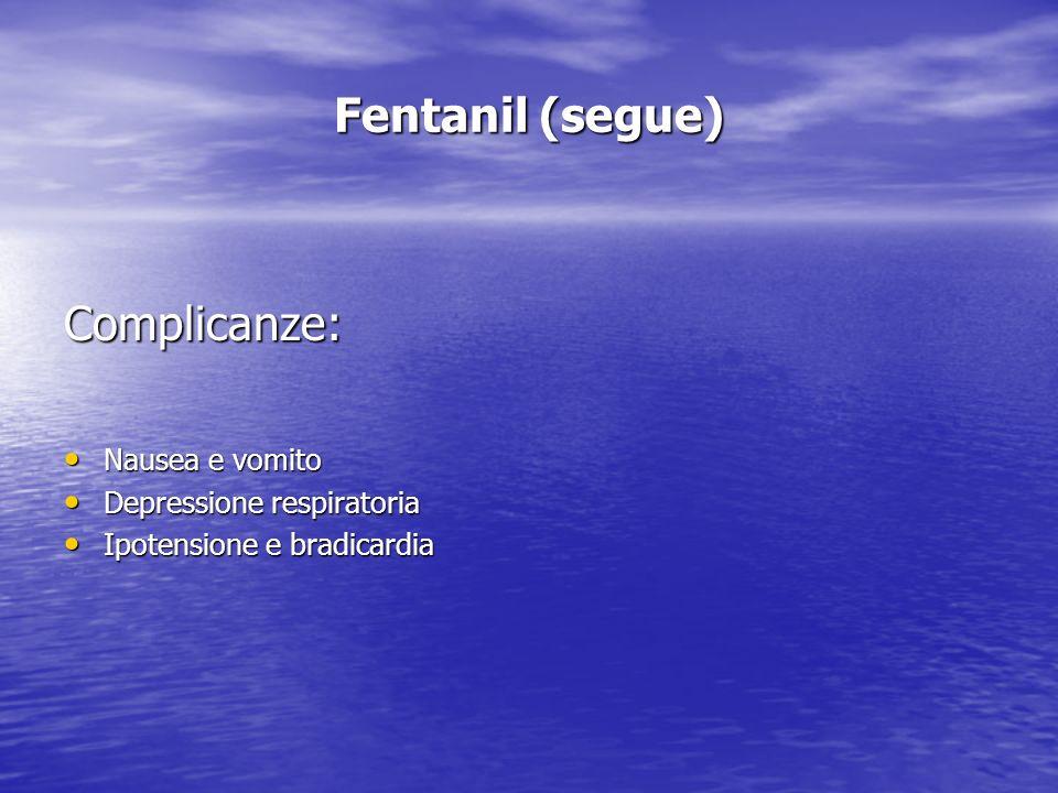 Fentanil (segue) Complicanze: Nausea e vomito Nausea e vomito Depressione respiratoria Depressione respiratoria Ipotensione e bradicardia Ipotensione