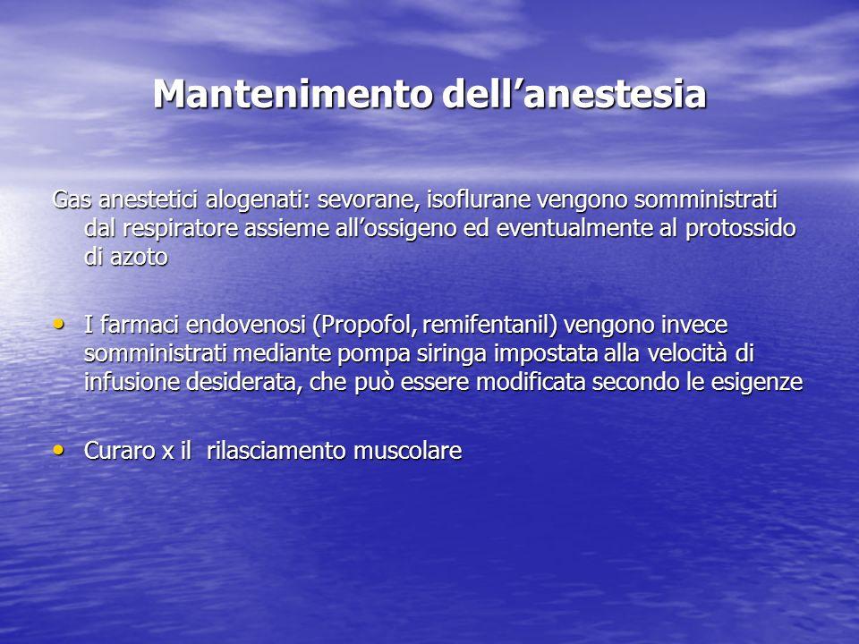 Mantenimento dellanestesia Gas anestetici alogenati: sevorane, isoflurane vengono somministrati dal respiratore assieme allossigeno ed eventualmente a