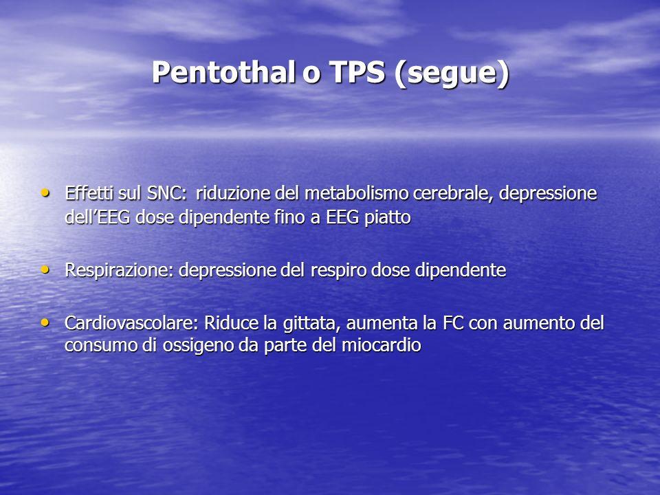 Pentothal o TPS (segue) Effetti sul SNC: riduzione del metabolismo cerebrale, depressione dellEEG dose dipendente fino a EEG piatto Effetti sul SNC: r