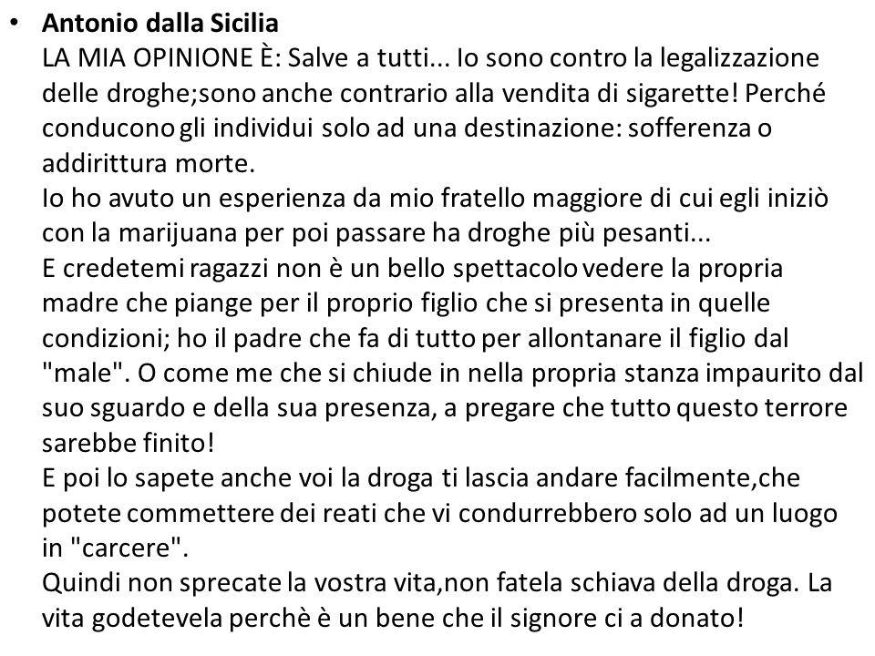 Antonio dalla Sicilia LA MIA OPINIONE È: Salve a tutti... Io sono contro la legalizzazione delle droghe;sono anche contrario alla vendita di sigarette
