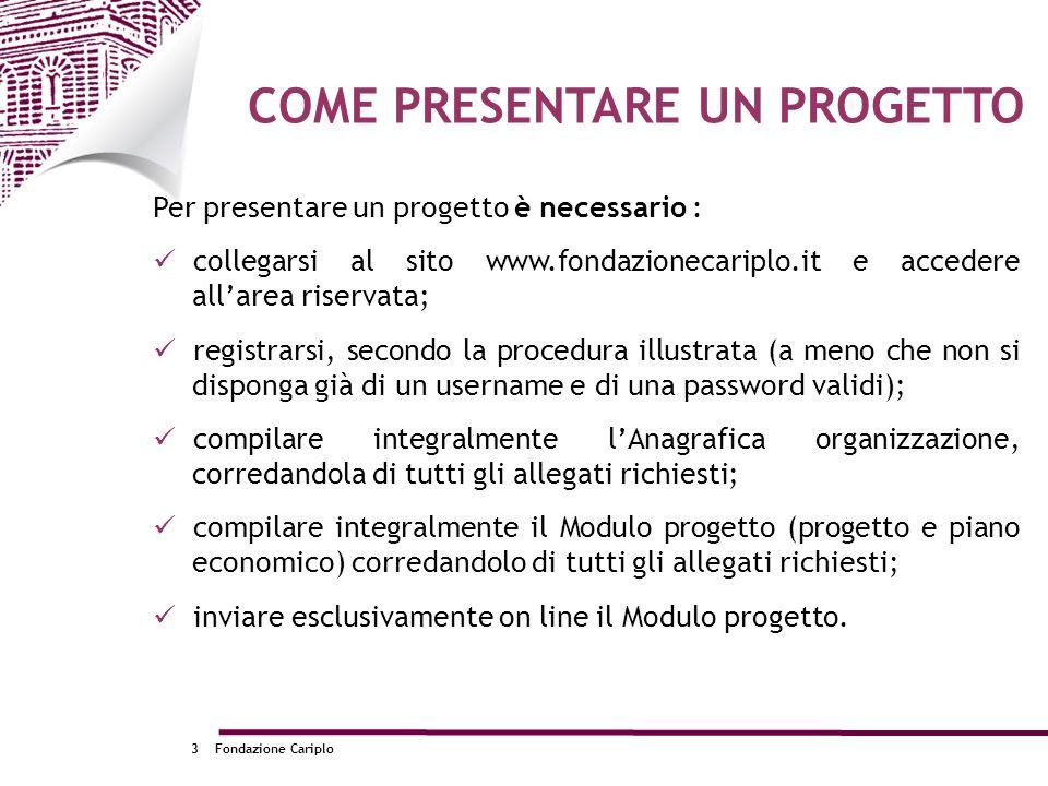 Fondazione Cariplo3 COME PRESENTARE UN PROGETTO Per presentare un progetto è necessario : collegarsi al sito www.fondazionecariplo.it e accedere allar