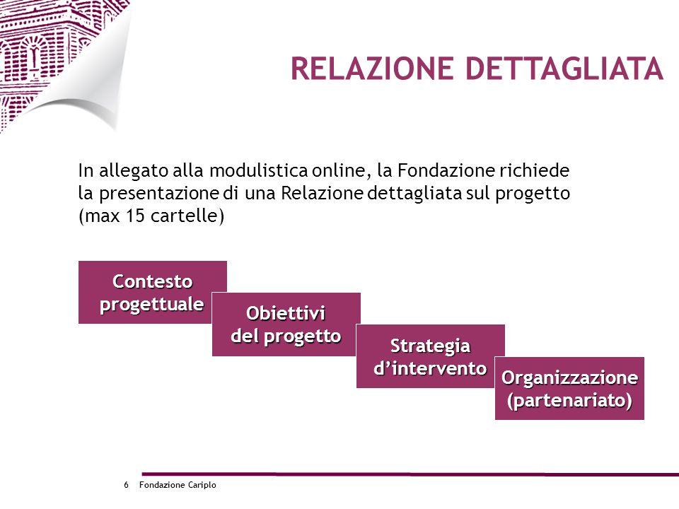 Fondazione Cariplo6 In allegato alla modulistica online, la Fondazione richiede la presentazione di una Relazione dettagliata sul progetto (max 15 car
