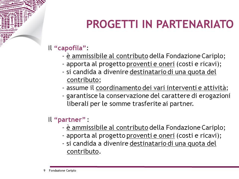 Fondazione Cariplo9 Il capofila: - è ammissibile al contributo della Fondazione Cariplo; - apporta al progetto proventi e oneri (costi e ricavi); - si