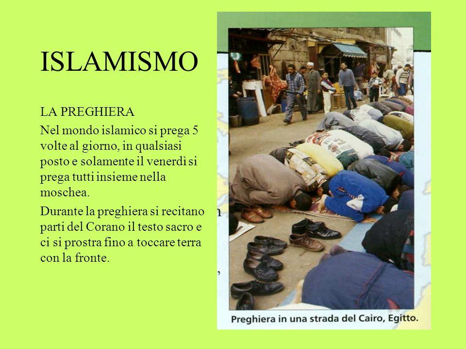 ISLAMISMO LA PREGHIERA Nel mondo islamico si prega 5 volte al giorno, in qualsiasi posto e solamente il venerdì si prega tutti insieme nella moschea.