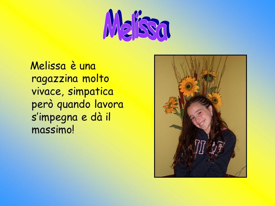 Melissa è una ragazzina molto vivace, simpatica però quando lavora simpegna e dà il massimo!