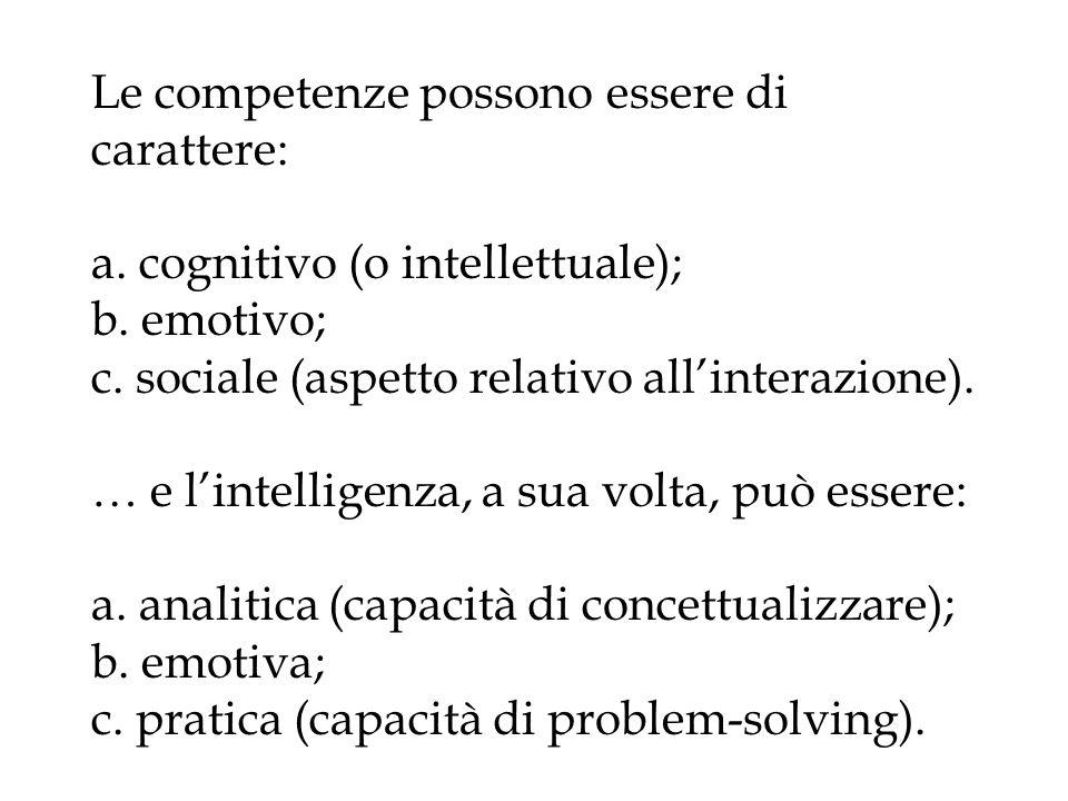 Le competenze possono essere di carattere: a. cognitivo (o intellettuale); b. emotivo; c. sociale (aspetto relativo allinterazione). … e lintelligenza