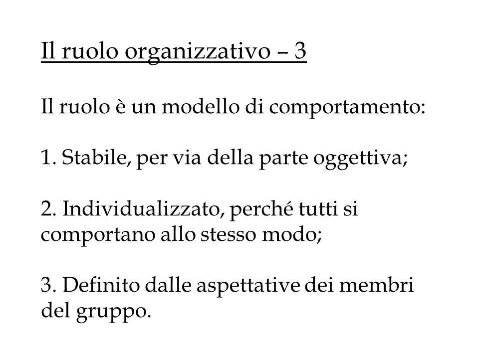 Il ruolo organizzativo – 3 Il ruolo è un modello di comportamento: 1. Stabile, per via della parte oggettiva; 2. Individualizzato, perché tutti si com