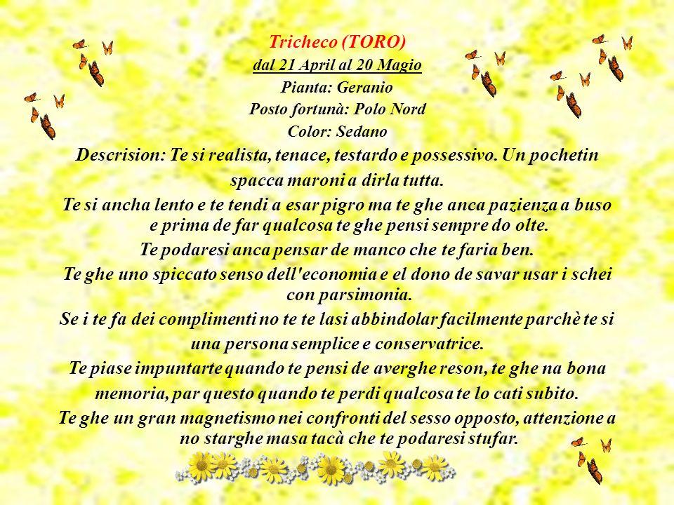 Tricheco (TORO) dal 21 April al 20 Magio Pianta: Geranio Posto fortunà: Polo Nord Color: Sedano Descrision: Te si realista, tenace, testardo e possessivo.