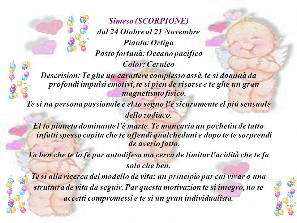 Simeso (SCORPIONE) dal 24 Otobre al 21 Novembre Pianta: Ortiga Posto fortunà: Oceano pacifico Color: Ceruleo Descrision: Te ghe un carattere complesso assè.