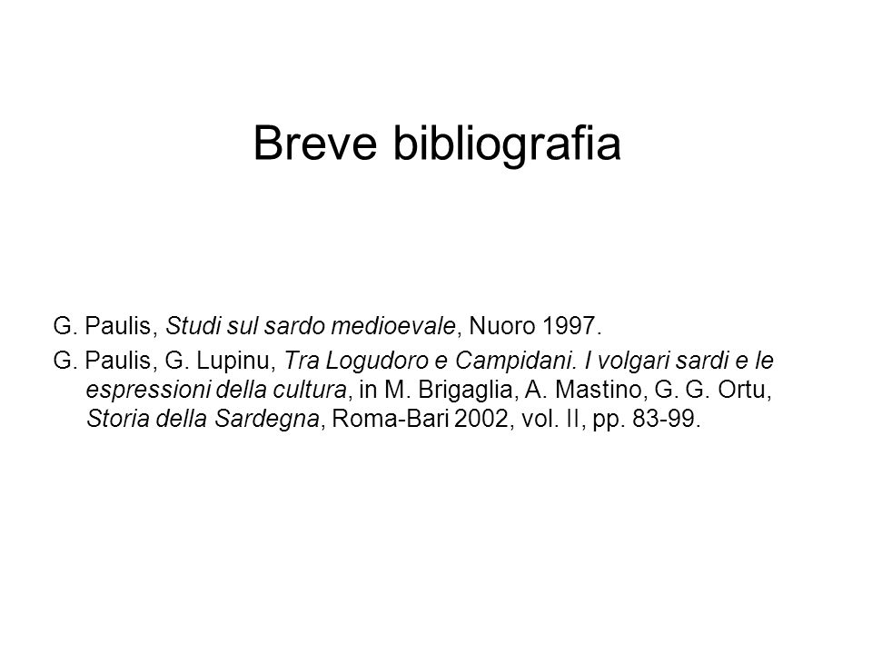 Breve bibliografia G. Paulis, Studi sul sardo medioevale, Nuoro 1997. G. Paulis, G. Lupinu, Tra Logudoro e Campidani. I volgari sardi e le espressioni