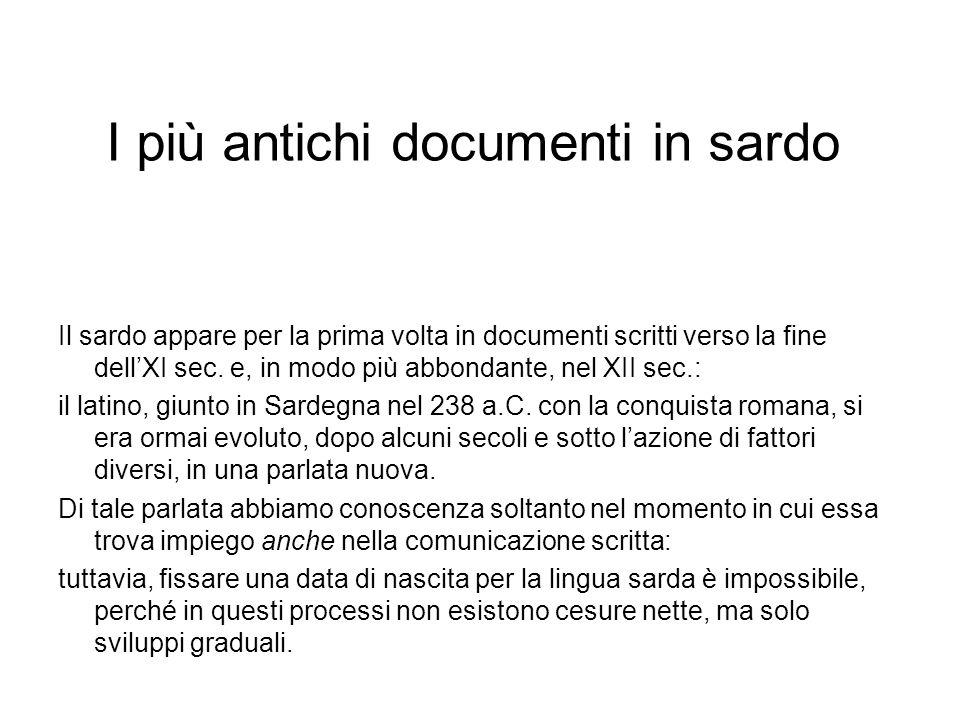 I più antichi documenti in sardo Il sardo appare per la prima volta in documenti scritti verso la fine dellXI sec. e, in modo più abbondante, nel XII