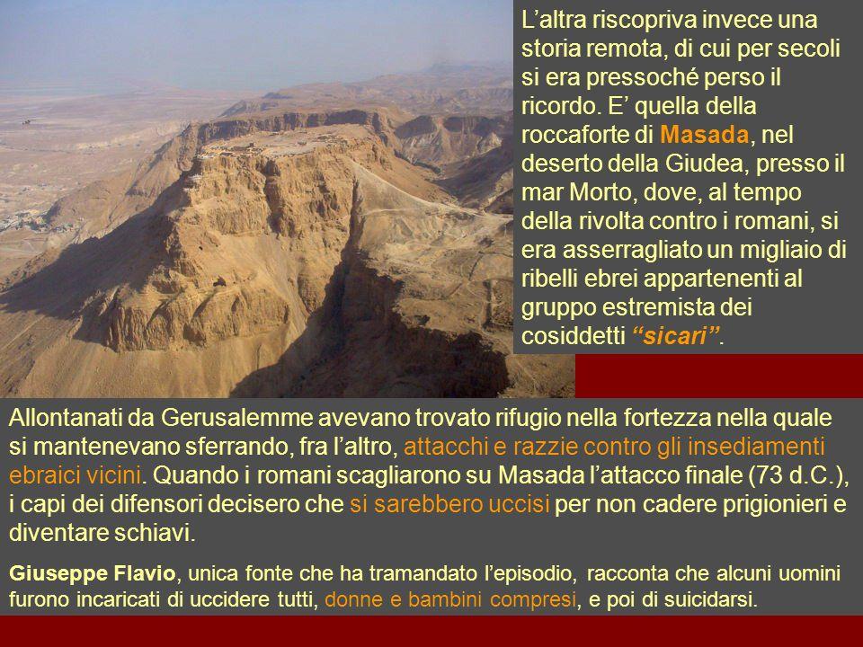 Laltra riscopriva invece una storia remota, di cui per secoli si era pressoché perso il ricordo. E quella della roccaforte di Masada, nel deserto dell