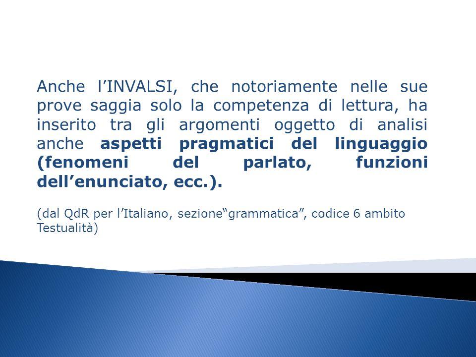 Anche lINVALSI, che notoriamente nelle sue prove saggia solo la competenza di lettura, ha inserito tra gli argomenti oggetto di analisi anche aspetti pragmatici del linguaggio (fenomeni del parlato, funzioni dellenunciato, ecc.).