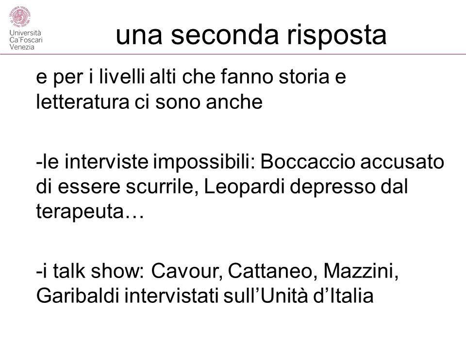 una seconda risposta e per i livelli alti che fanno storia e letteratura ci sono anche -le interviste impossibili: Boccaccio accusato di essere scurrile, Leopardi depresso dal terapeuta… -i talk show: Cavour, Cattaneo, Mazzini, Garibaldi intervistati sullUnità dItalia