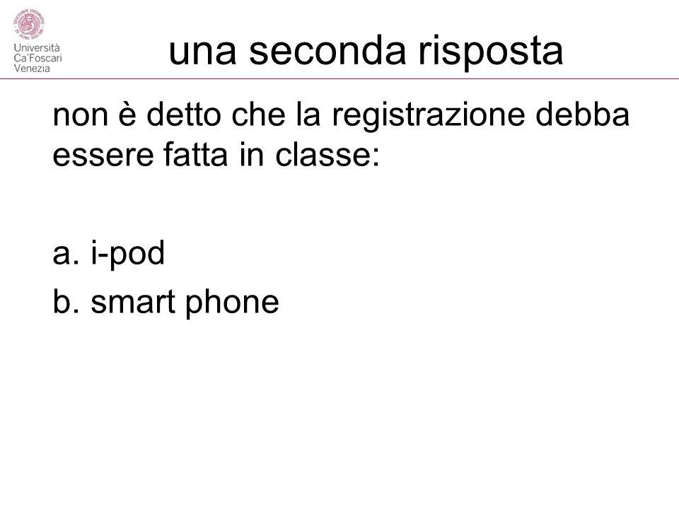 una seconda risposta non è detto che la registrazione debba essere fatta in classe: a.i-pod b.smart phone