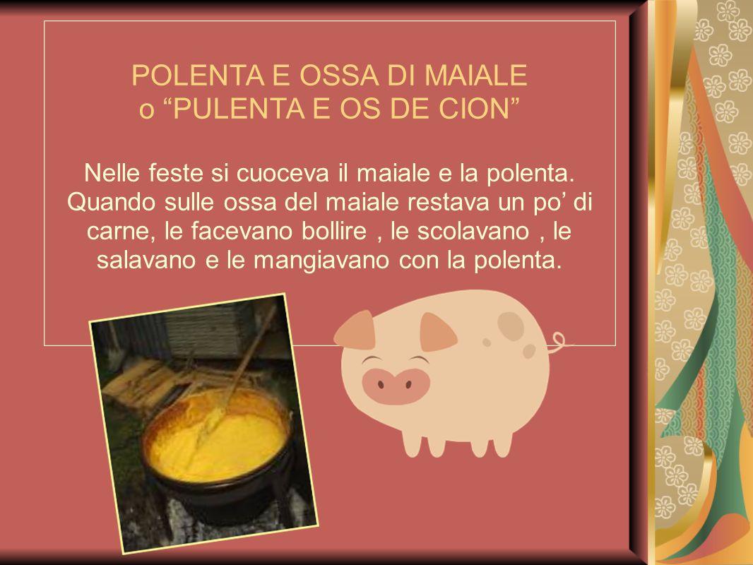 POLENTA E OSSA DI MAIALE o PULENTA E OS DE CION Nelle feste si cuoceva il maiale e la polenta. Quando sulle ossa del maiale restava un po di carne, le