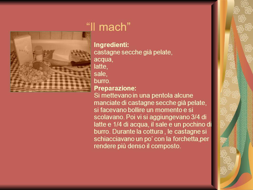 Il mach Ingredienti: castagne secche già pelate, acqua, latte, sale, burro. Preparazione: Si mettevano in una pentola alcune manciate di castagne secc