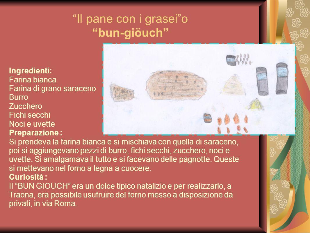 Il pane con i graseio bun-giöuch Ingredienti: Farina bianca Farina di grano saraceno Burro Zucchero Fichi secchi Noci e uvette Preparazione : Si prend