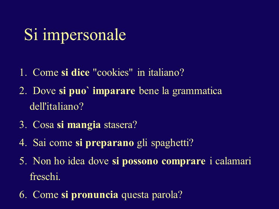 Si impersonale Si + third person verb can be used to express an impersonal construction (one, or you, we, they, people, when no one in particular is meant), or a passive voice.