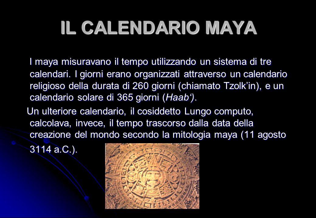 IL CALENDARIO MAYA I maya misuravano il tempo utilizzando un sistema di tre calendari. I giorni erano organizzati attraverso un calendario religioso d