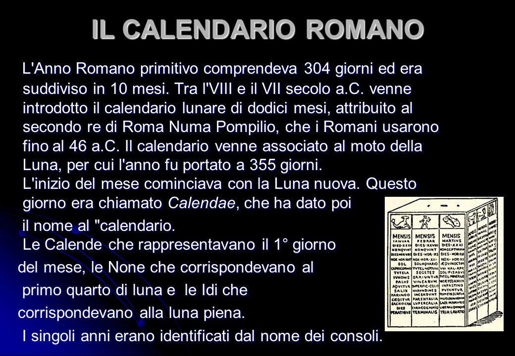 IL CALENDARIO ROMANO L'Anno Romano primitivo comprendeva 304 giorni ed era suddiviso in 10 mesi. Tra l'VIII e il VII secolo a.C. venne introdotto il c