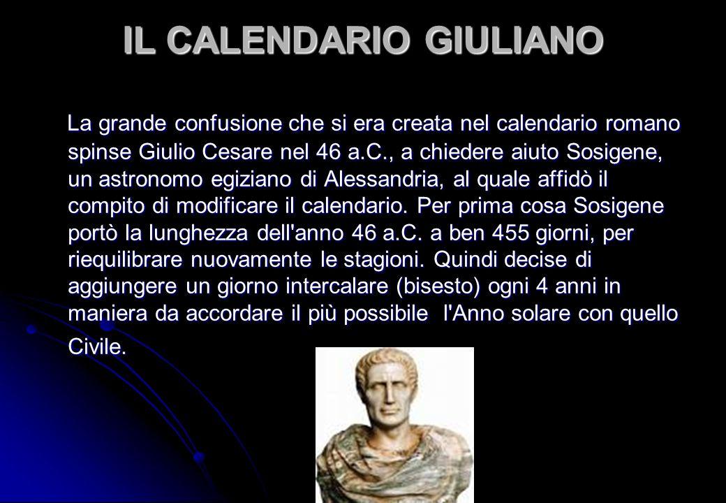 IL CALENDARIO GIULIANO La grande confusione che si era creata nel calendario romano spinse Giulio Cesare nel 46 a.C., a chiedere aiuto Sosigene, un as