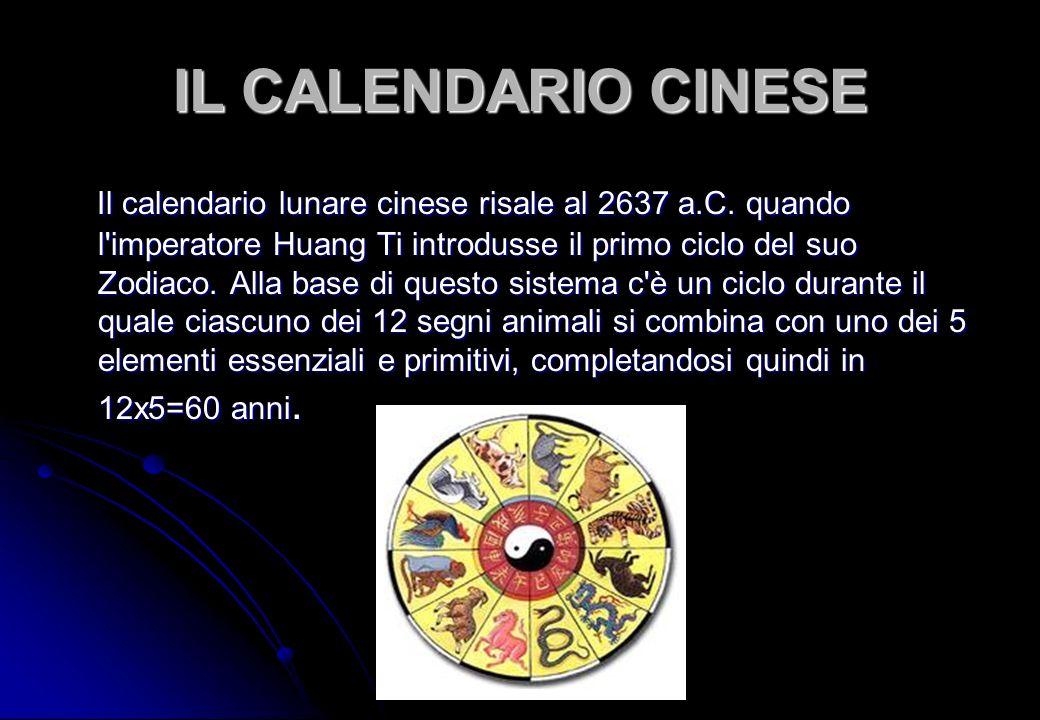 IL CALENDARIO CINESE Il calendario lunare cinese risale al 2637 a.C. quando l'imperatore Huang Ti introdusse il primo ciclo del suo Zodiaco. Alla base