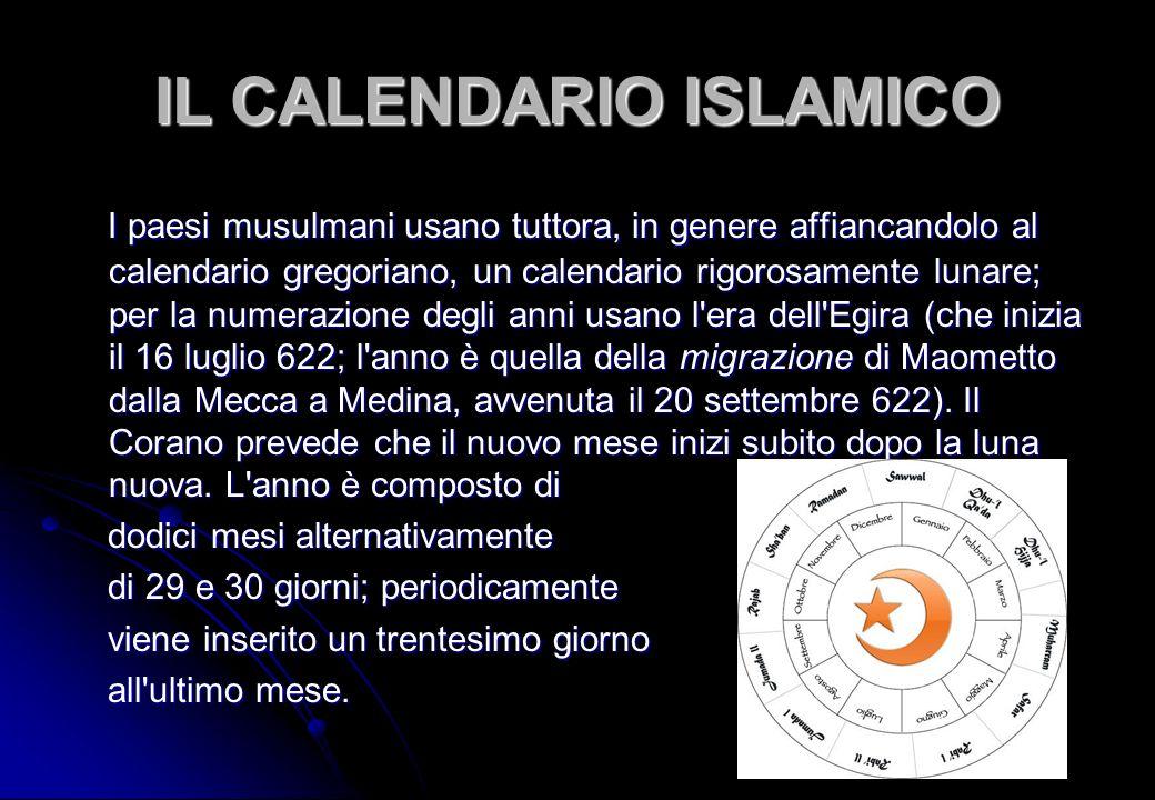 IL CALENDARIO ISLAMICO I paesi musulmani usano tuttora, in genere affiancandolo al calendario gregoriano, un calendario rigorosamente lunare; per la n